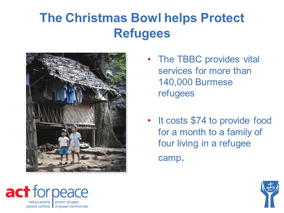 The Christmas Bowl helps Protect Refugees The TBBC provides vital services for more than 140,000 Burmese refugees It costs $74 to provide food for a m
