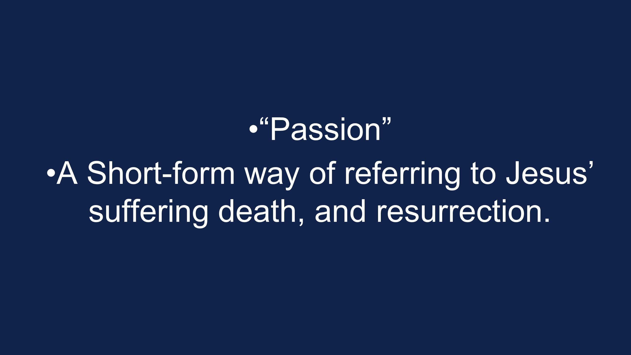 Passion A Short-form way of referring to Jesus' suffering death, and resurrection.
