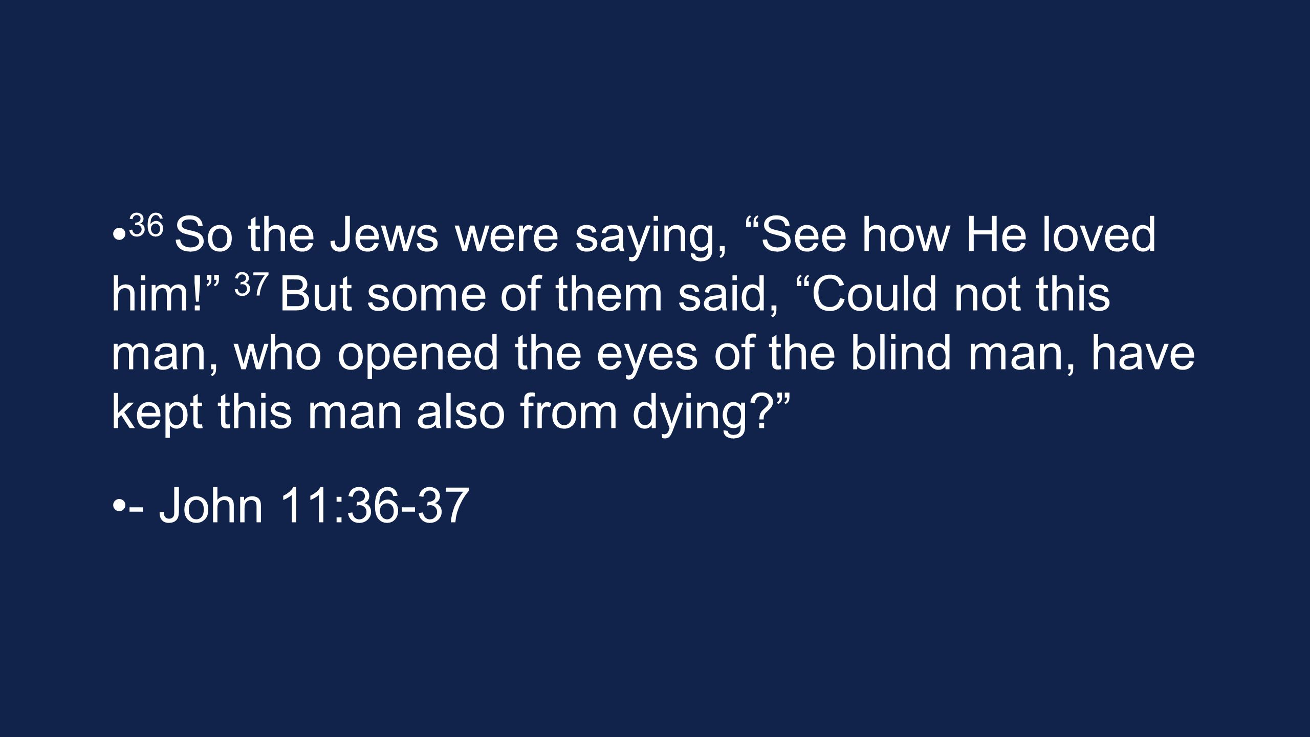36 So the Jews were saying, See how He loved him! 37 But some of them said, Could not this man, who opened the eyes of the blind man, have kept this man also from dying? - John 11:36-37