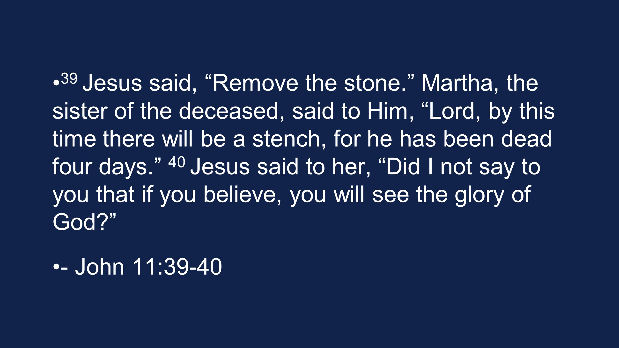 39 Jesus said, Remove the stone. Martha, the sister of the deceased, said to Him, Lord, by this time there will be a stench, for he has been dead four days. 40 Jesus said to her, Did I not say to you that if you believe, you will see the glory of God - John 11:39-40