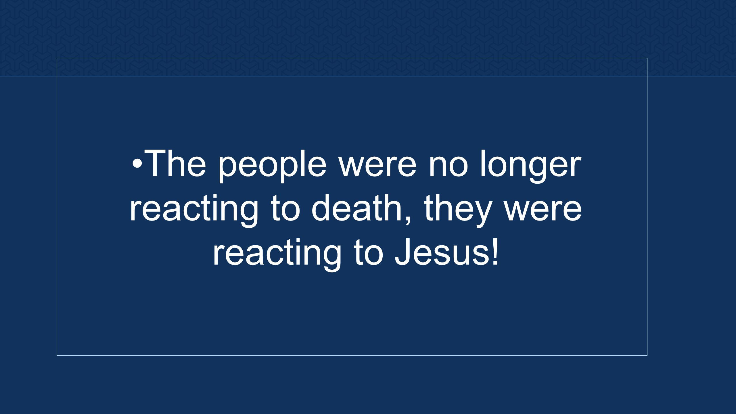 The people were no longer reacting to death, they were reacting to Jesus!