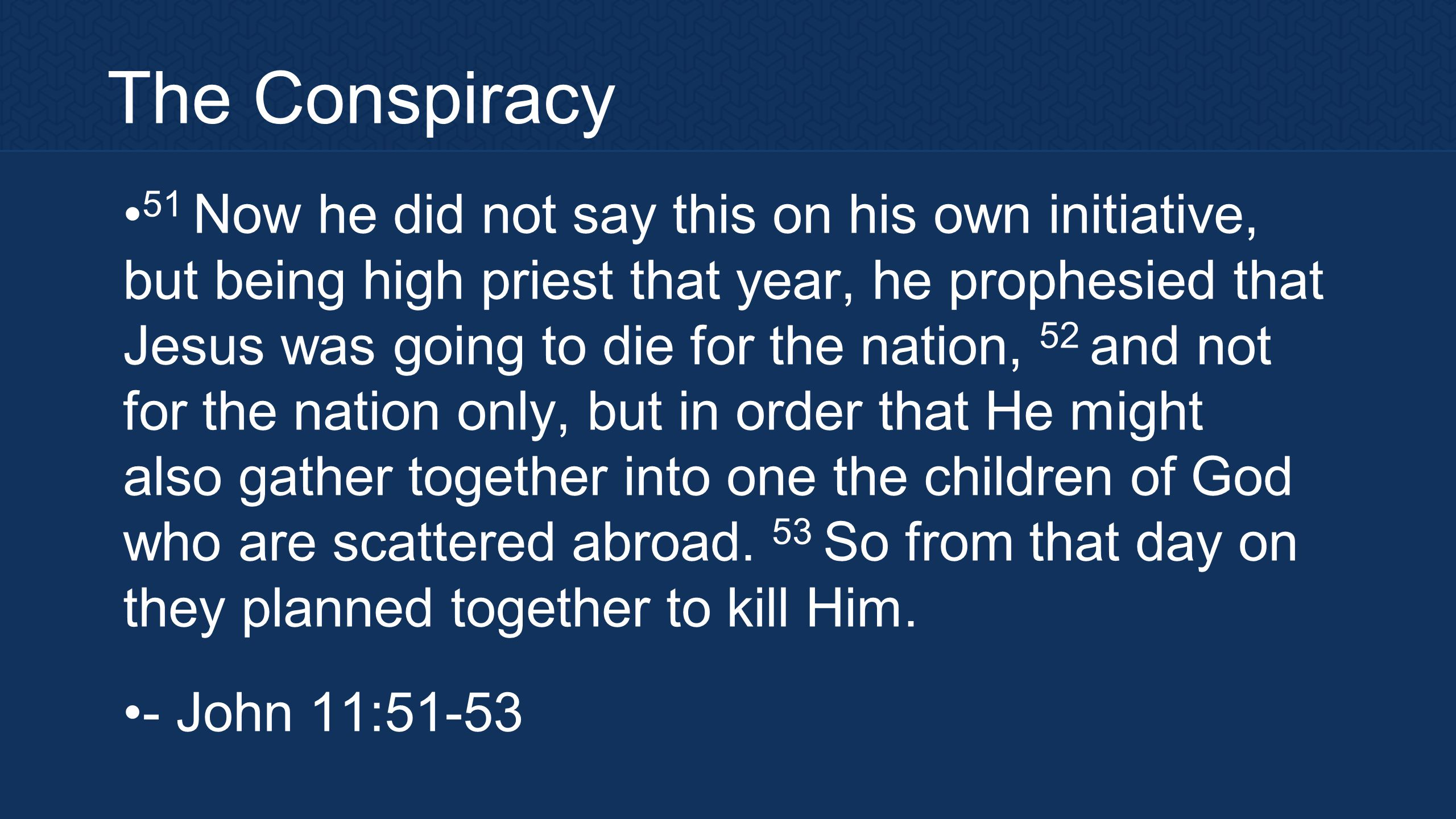 The Conspiracy 51 Now he did not say this on his own initiative, but being high priest that year, he prophesied that Jesus was going to die for the nation, 52 and not for the nation only, but in order that He might also gather together into one the children of God who are scattered abroad.