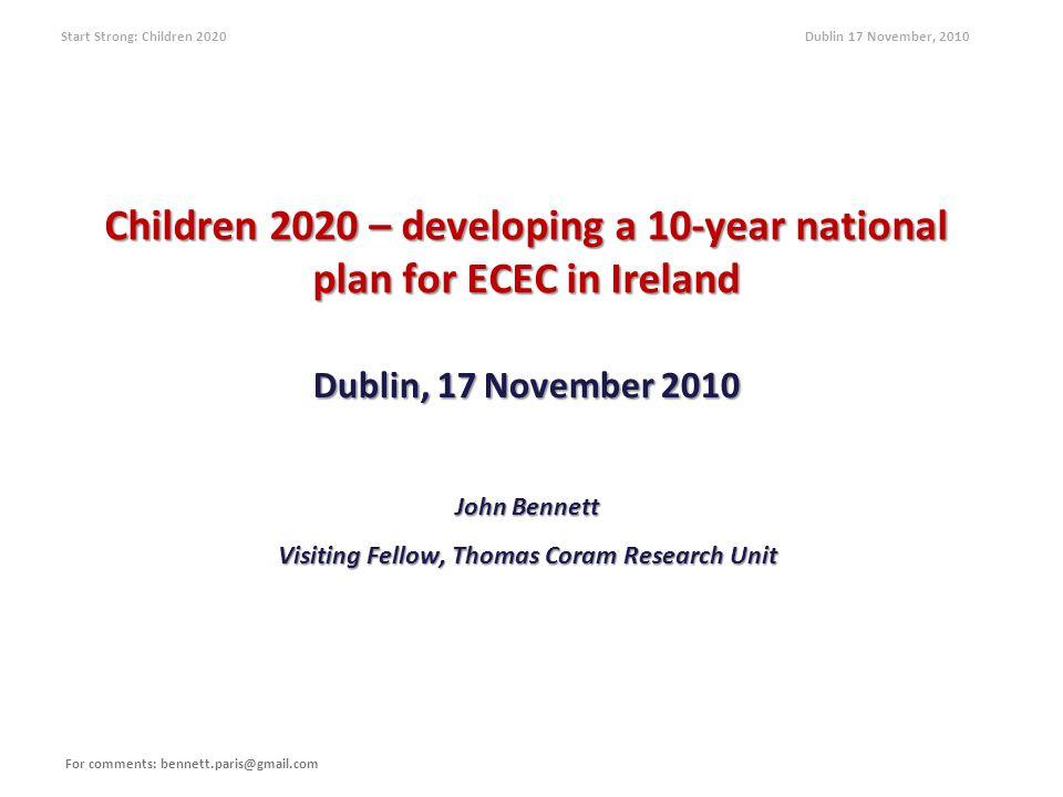 Start Strong: Children 2020 Dublin 17 November, 2010 Children 2020 – developing a 10-year national plan for ECEC in Ireland Dublin, 17 November 2010 John Bennett Visiting Fellow, Thomas Coram Research Unit For comments: bennett.paris@gmail.com