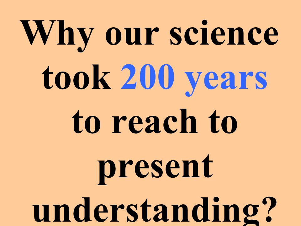Why our science took 200 years to reach to present understanding
