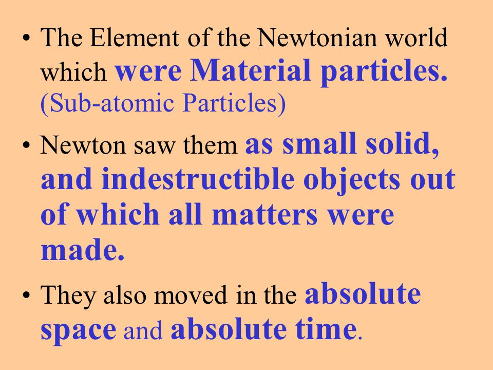 The Element of the Newtonian world which were Material particles. (Sub-atomic Particles) Newton saw them as small solid, and indestructible objects ou