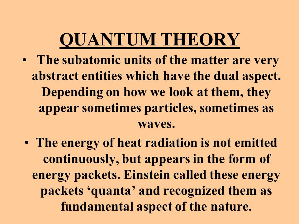 QUANTUM THEORY The subatomic units of the matter are very abstract entities which have the dual aspect. Depending on how we look at them, they appear