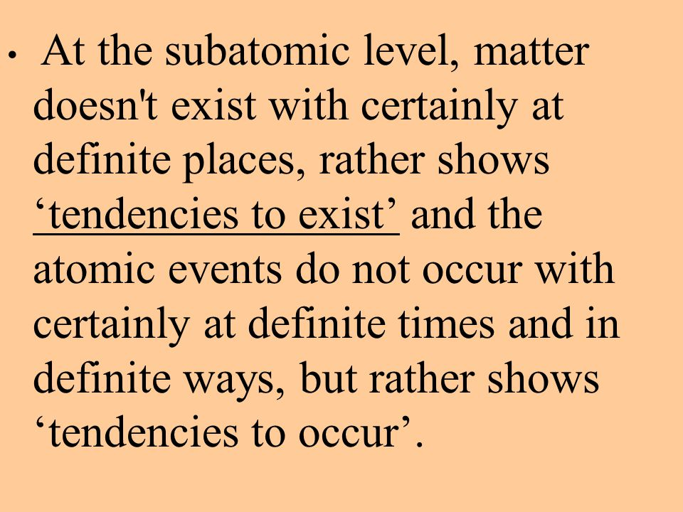 At the subatomic level, matter doesn't exist with certainly at definite places, rather shows 'tendencies to exist' and the atomic events do not occur