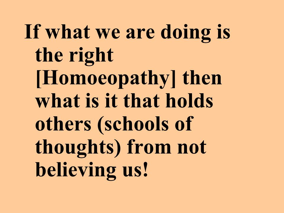 If what we are doing is the right [Homoeopathy] then what is it that holds others (schools of thoughts) from not believing us!