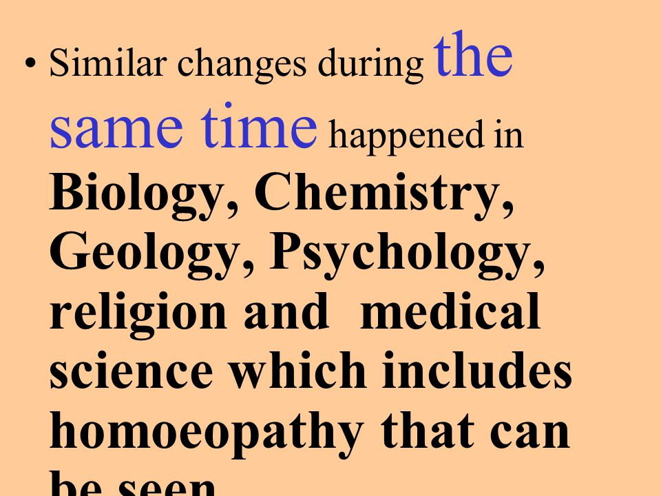 Similar changes during the same time happened in Biology, Chemistry, Geology, Psychology, religion and medical science which includes homoeopathy that