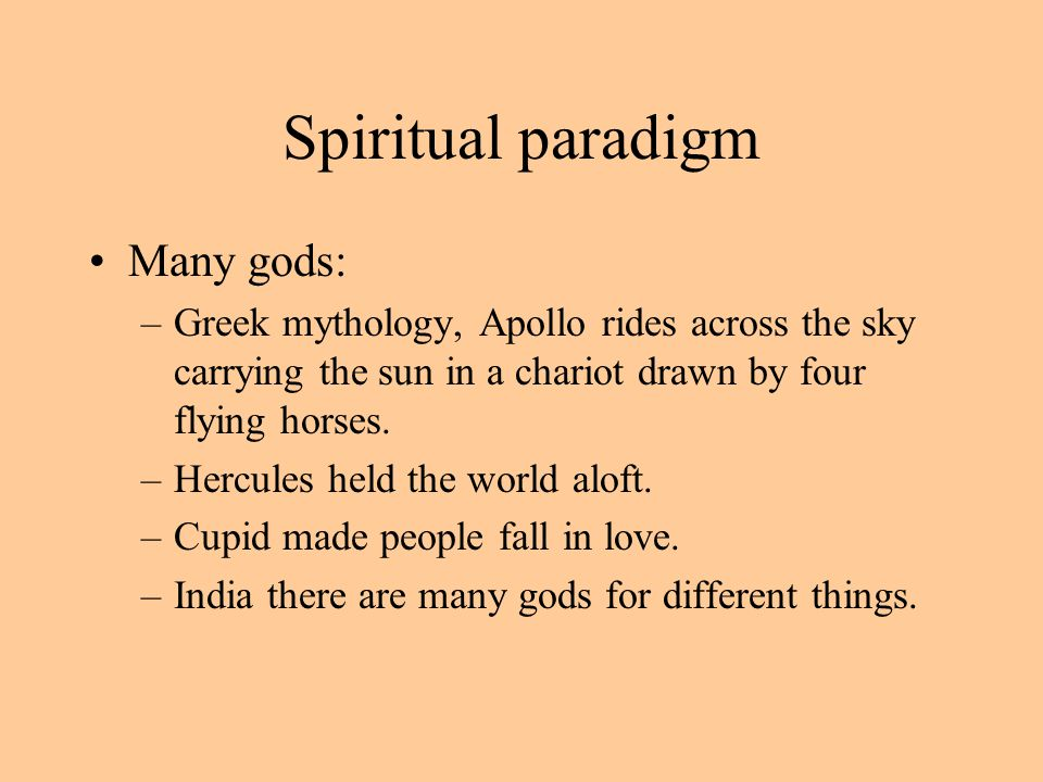 Spiritual paradigm Many gods: –Greek mythology, Apollo rides across the sky carrying the sun in a chariot drawn by four flying horses.