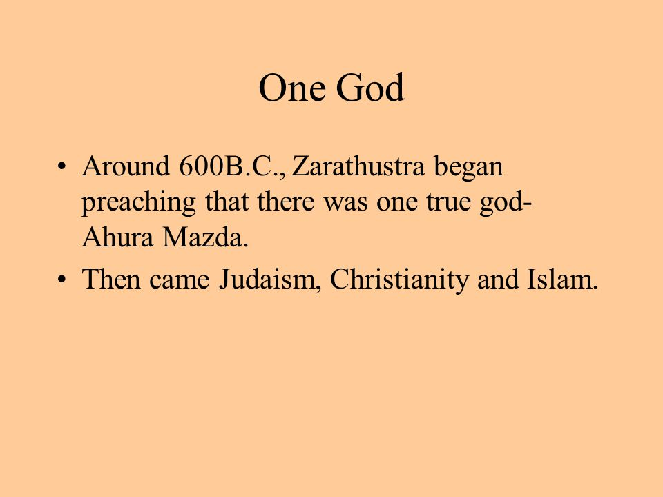 One God Around 600B.C., Zarathustra began preaching that there was one true god- Ahura Mazda. Then came Judaism, Christianity and Islam.