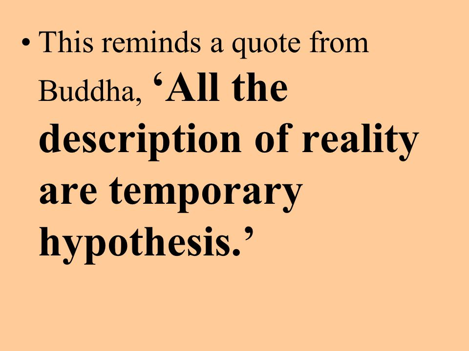 This reminds a quote from Buddha, 'All the description of reality are temporary hypothesis.'