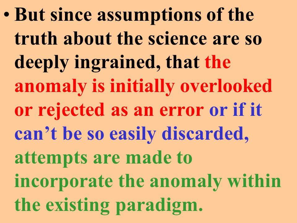 But since assumptions of the truth about the science are so deeply ingrained, that the anomaly is initially overlooked or rejected as an error or if i