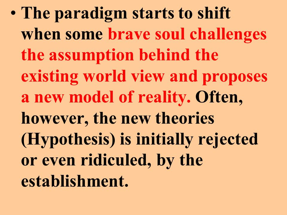 The paradigm starts to shift when some brave soul challenges the assumption behind the existing world view and proposes a new model of reality.
