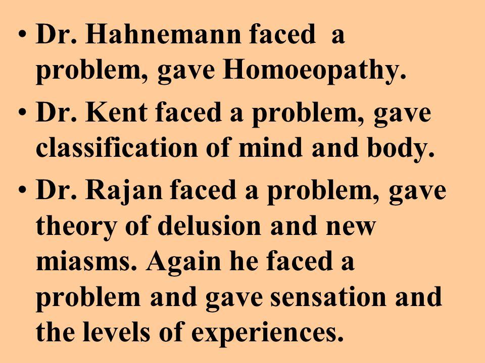 Dr. Hahnemann faced a problem, gave Homoeopathy. Dr. Kent faced a problem, gave classification of mind and body. Dr. Rajan faced a problem, gave theor