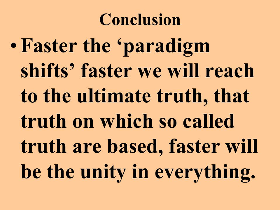 Conclusion Faster the 'paradigm shifts' faster we will reach to the ultimate truth, that truth on which so called truth are based, faster will be the