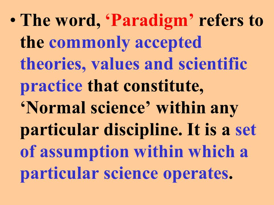 The word, 'Paradigm' refers to the commonly accepted theories, values and scientific practice that constitute, 'Normal science' within any particular discipline.