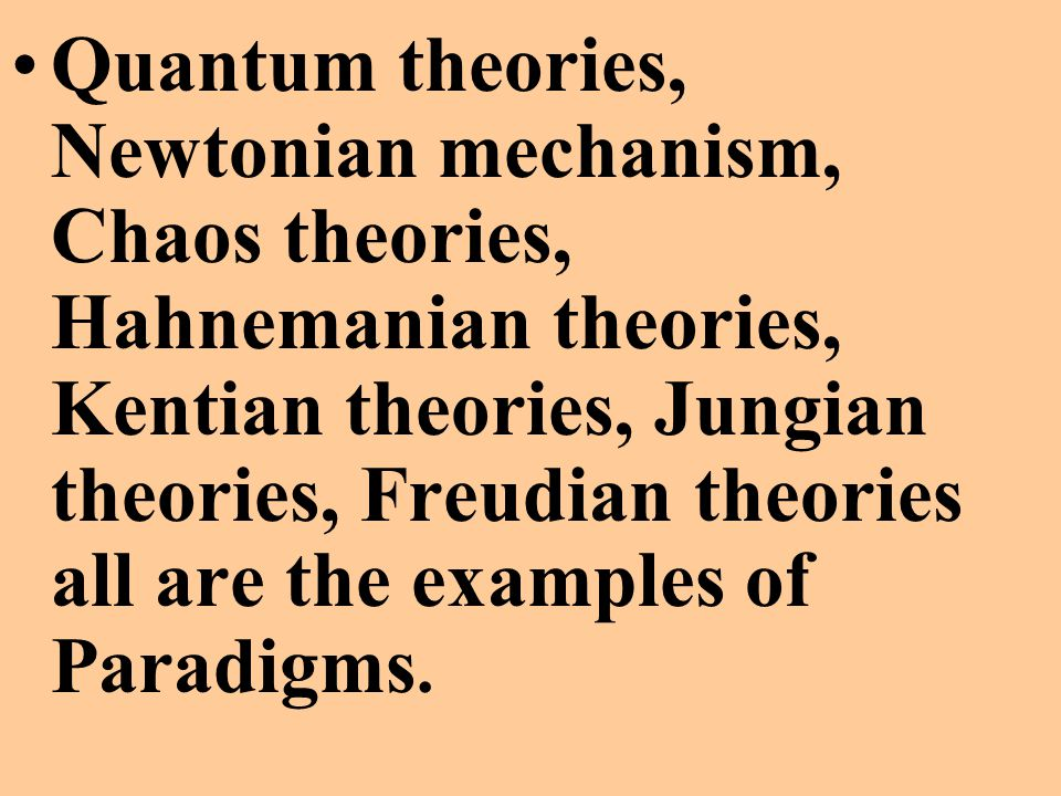 Quantum theories, Newtonian mechanism, Chaos theories, Hahnemanian theories, Kentian theories, Jungian theories, Freudian theories all are the examples of Paradigms.
