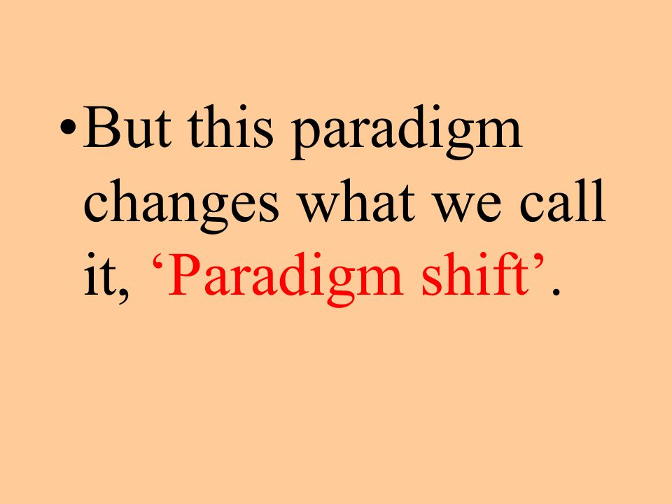 But this paradigm changes what we call it, 'Paradigm shift'.
