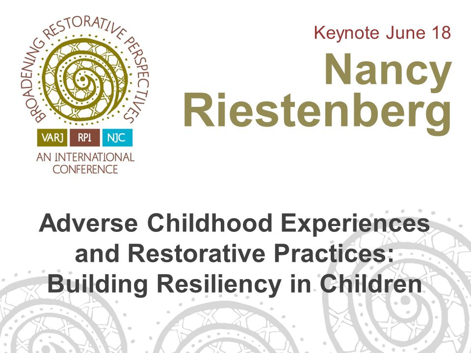 Adverse Childhood Experiences and Restorative Practices: Building Resiliency in Children Keynote June 18 Nancy Riestenberg