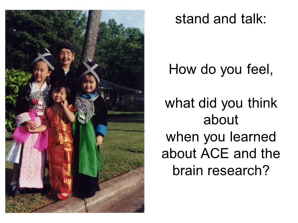 stand and talk: How do you feel, what did you think about when you learned about ACE and the brain research?