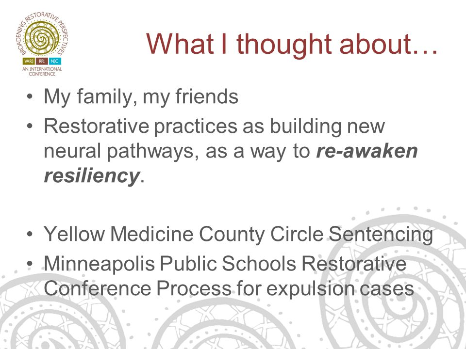 What I thought about… My family, my friends Restorative practices as building new neural pathways, as a way to re-awaken resiliency.