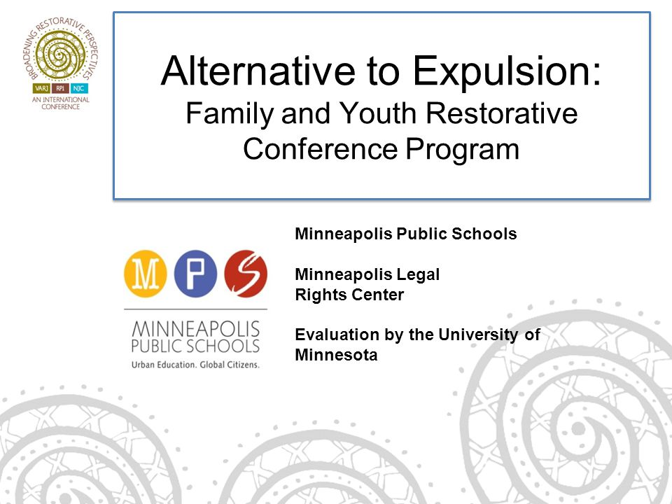Alternative to Expulsion: Family and Youth Restorative Conference Program Minneapolis Public Schools Minneapolis Legal Rights Center Evaluation by the University of Minnesota