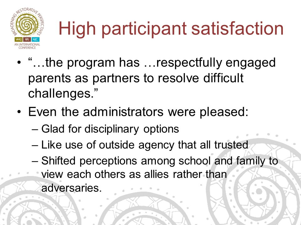 High participant satisfaction …the program has …respectfully engaged parents as partners to resolve difficult challenges. Even the administrators were pleased: –Glad for disciplinary options –Like use of outside agency that all trusted –Shifted perceptions among school and family to view each others as allies rather than adversaries.