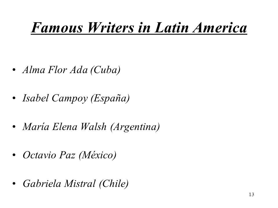 13 Famous Writers in Latin America Alma Flor Ada (Cuba) Isabel Campoy (España) María Elena Walsh (Argentina) Octavio Paz (México) Gabriela Mistral (Chile)
