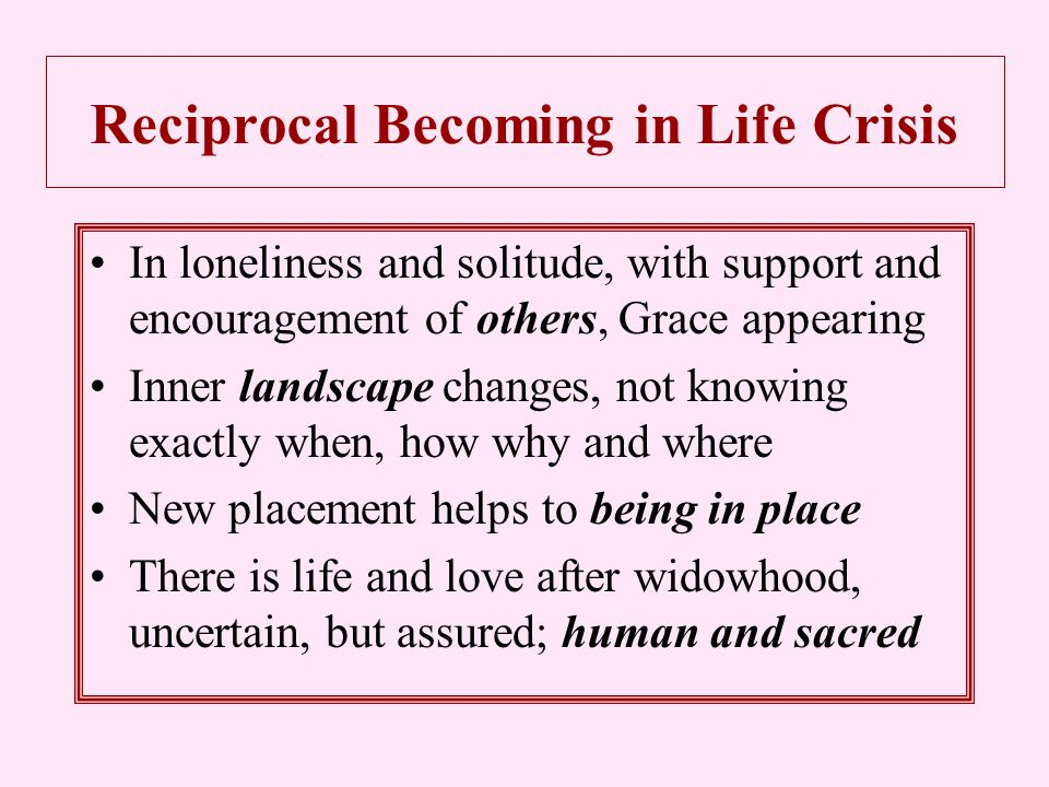 Reciprocal Becoming in Life Crisis In loneliness and solitude, with support and encouragement of others, Grace appearing Inner landscape changes, not knowing exactly when, how why and where New placement helps to being in place There is life and love after widowhood, uncertain, but assured; human and sacred