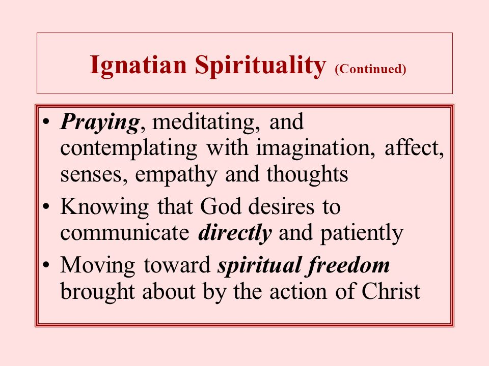Ignatian Spirituality (Continued) Praying, meditating, and contemplating with imagination, affect, senses, empathy and thoughts Knowing that God desires to communicate directly and patiently Moving toward spiritual freedom brought about by the action of Christ