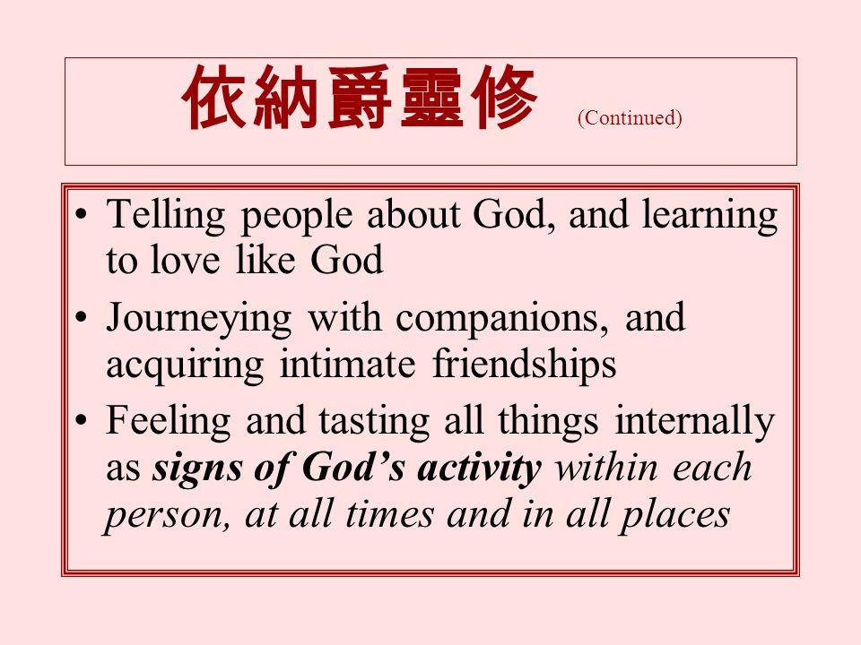 依納爵靈修 (Continued) Telling people about God, and learning to love like God Journeying with companions, and acquiring intimate friendships Feeling and tasting all things internally as signs of God's activity within each person, at all times and in all places