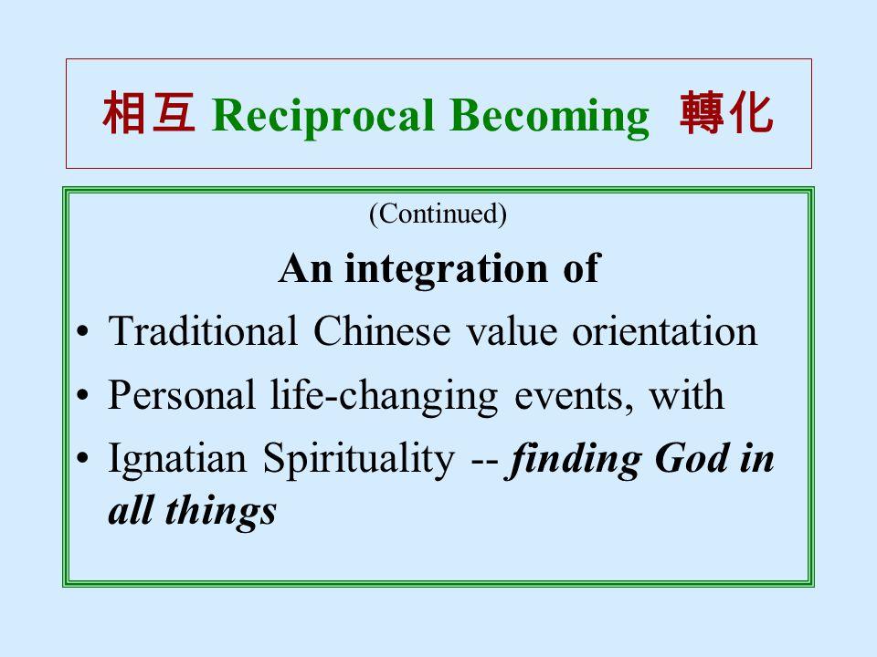 相互 Reciprocal Becoming 轉化 (Continued) An integration of Traditional Chinese value orientation Personal life-changing events, with Ignatian Spirituality -- finding God in all things