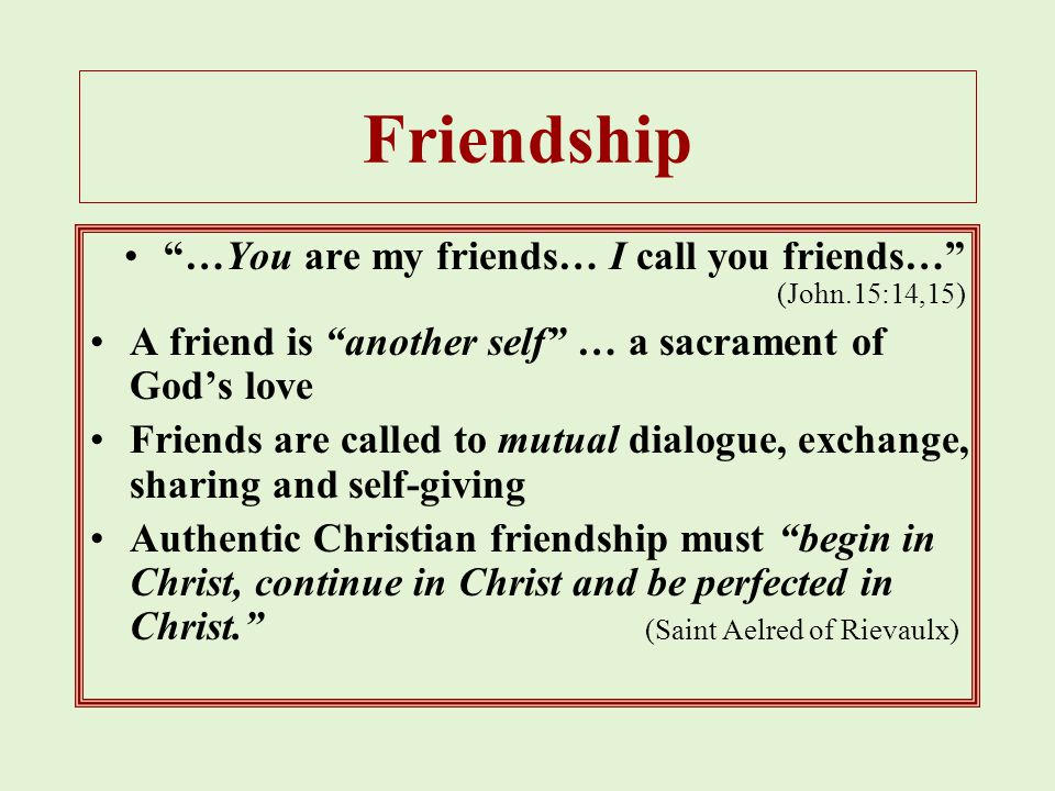 Friendship …You are my friends… I call you friends… (John.15:14,15) A friend is another self … a sacrament of God's love Friends are called to mutual dialogue, exchange, sharing and self-giving Authentic Christian friendship must begin in Christ, continue in Christ and be perfected in Christ. (Saint Aelred of Rievaulx)