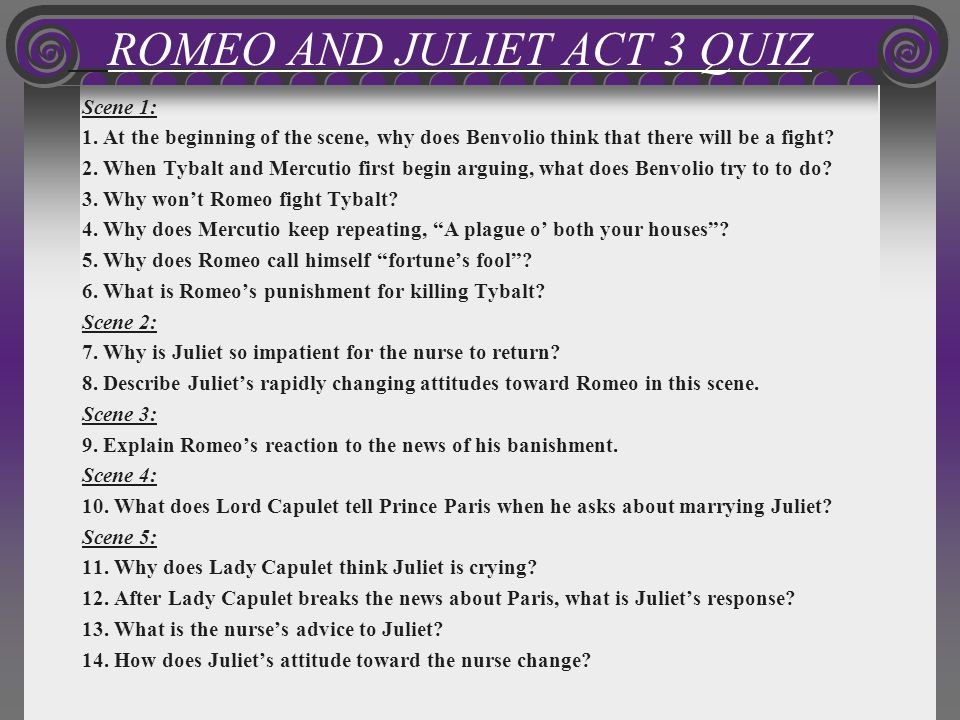 ROMEO AND JULIET ACT 3 QUIZ Scene 1: 1. At the beginning of the scene, why does Benvolio think that there will be a fight? 2. When Tybalt and Mercutio