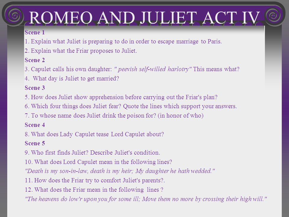 ROMEO AND JULIET ACT IV Scene 1 1. Explain what Juliet is preparing to do in order to escape marriage to Paris. 2. Explain what the Friar proposes to