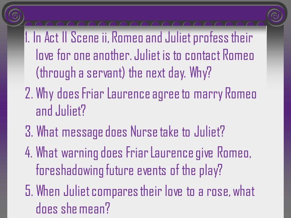 1. In Act II Scene ii, Romeo and Juliet profess their love for one another. Juliet is to contact Romeo (through a servant) the next day. Why? 2. Why d