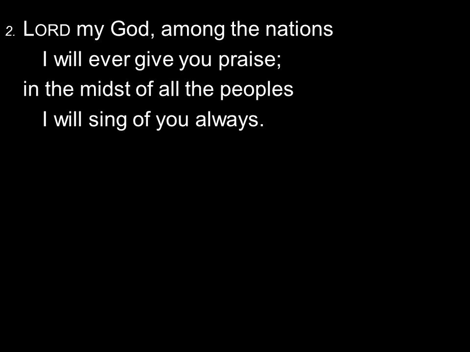 2. L ORD my God, among the nations I will ever give you praise; in the midst of all the peoples I will sing of you always.