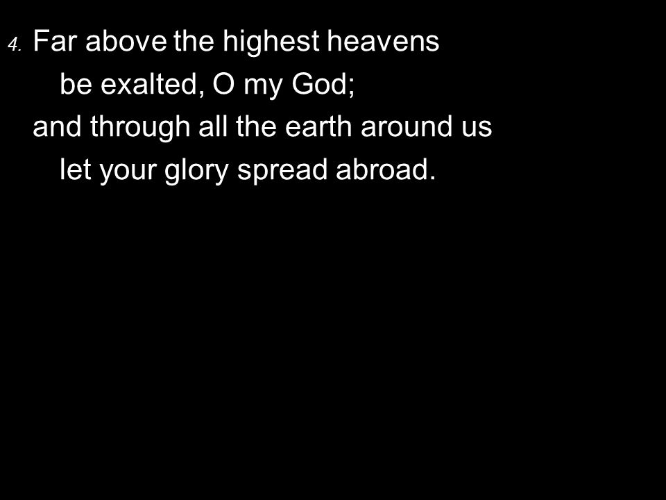 4. Far above the highest heavens be exalted, O my God; and through all the earth around us let your glory spread abroad.