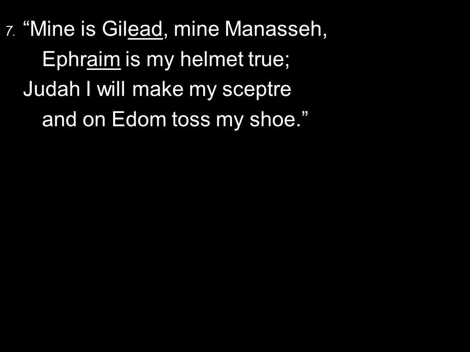"""7. """"Mine is Gilead, mine Manasseh, Ephraim is my helmet true; Judah I will make my sceptre and on Edom toss my shoe."""""""