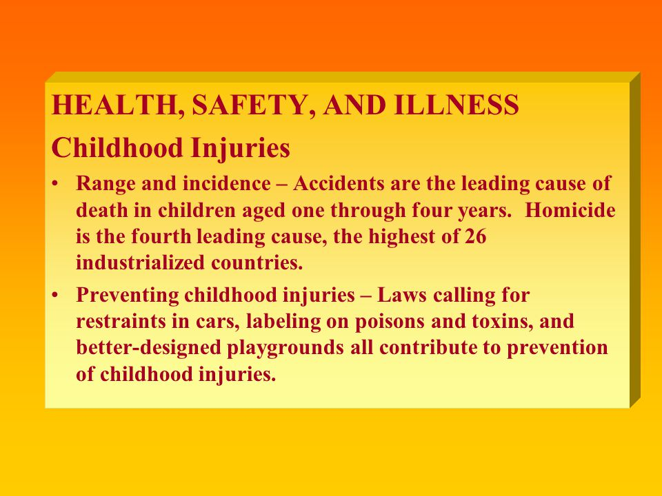 HEALTH, SAFETY, AND ILLNESS Childhood Injuries Range and incidence – Accidents are the leading cause of death in children aged one through four years.