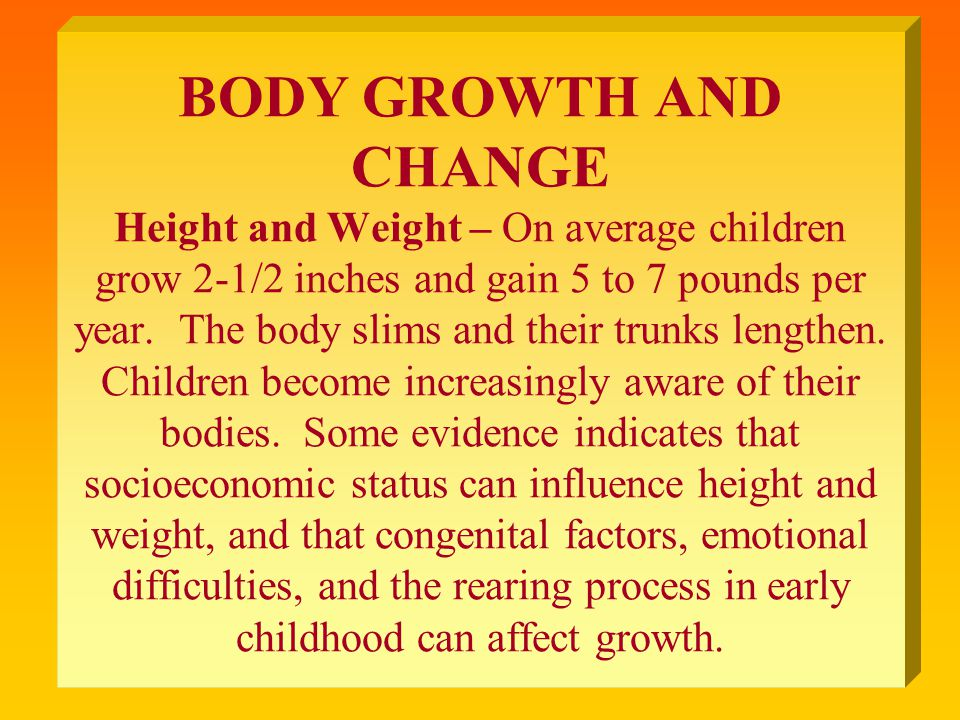 BODY GROWTH AND CHANGE Height and Weight – On average children grow 2-1/2 inches and gain 5 to 7 pounds per year.
