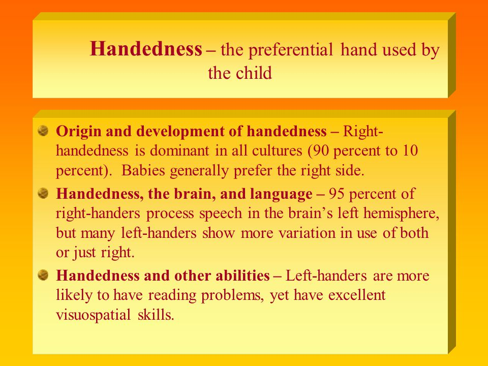 Handedness – the preferential hand used by the child Origin and development of handedness – Right- handedness is dominant in all cultures (90 percent to 10 percent).
