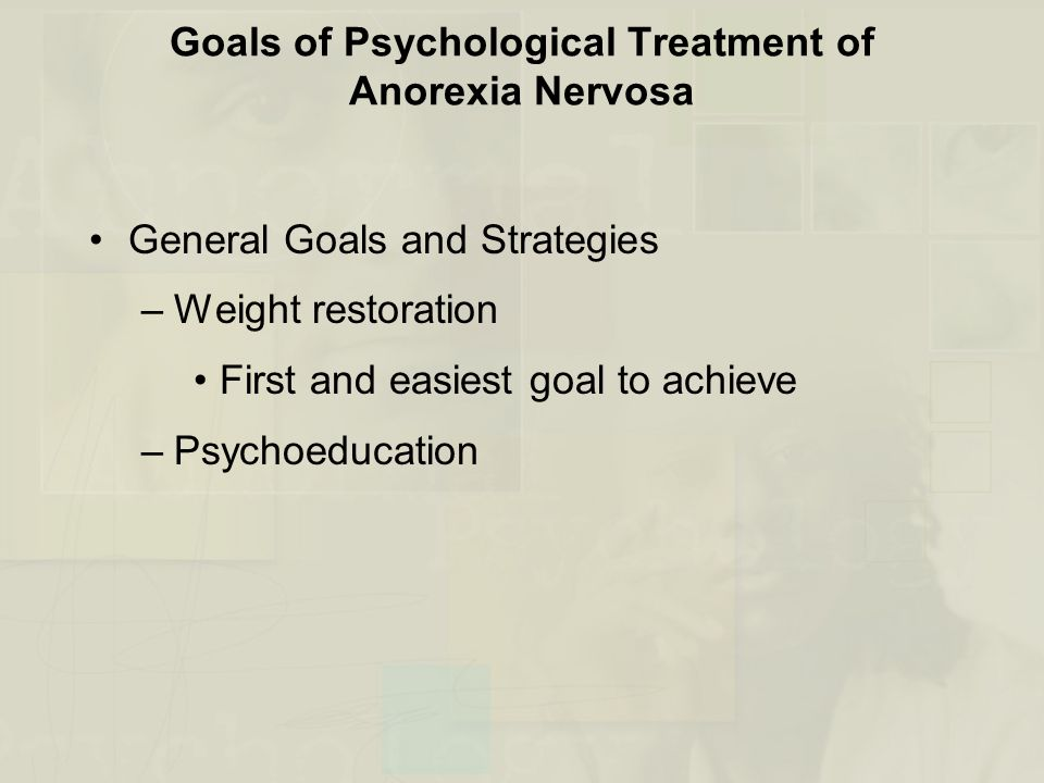 Goals of Psychological Treatment of Anorexia Nervosa General Goals and Strategies –Weight restoration First and easiest goal to achieve –Psychoeducation