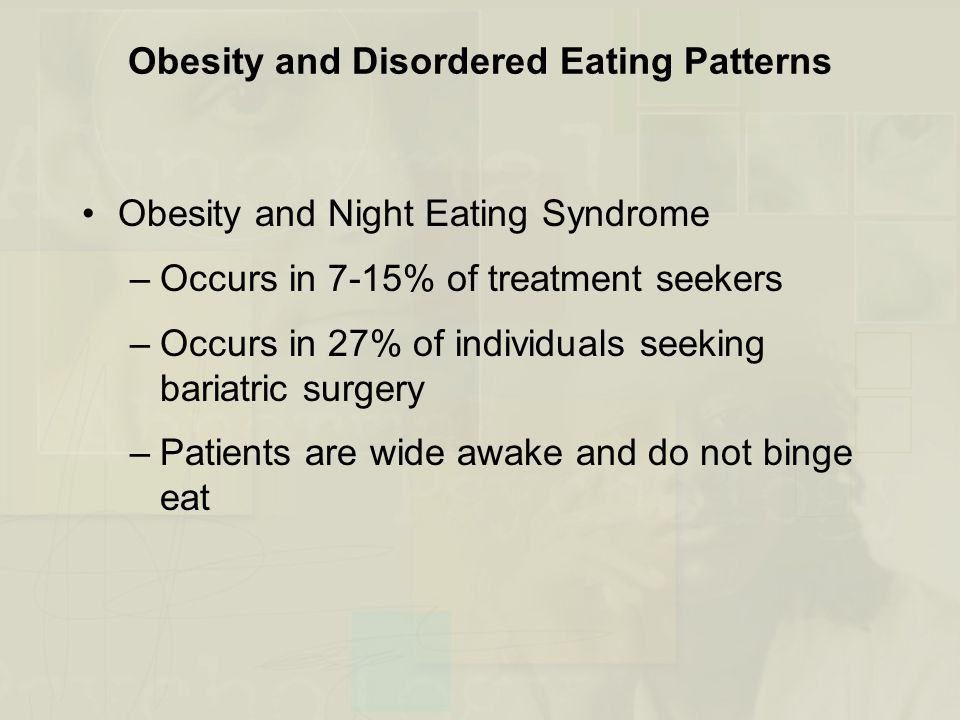 Obesity and Disordered Eating Patterns Obesity and Night Eating Syndrome –Occurs in 7-15% of treatment seekers –Occurs in 27% of individuals seeking bariatric surgery –Patients are wide awake and do not binge eat