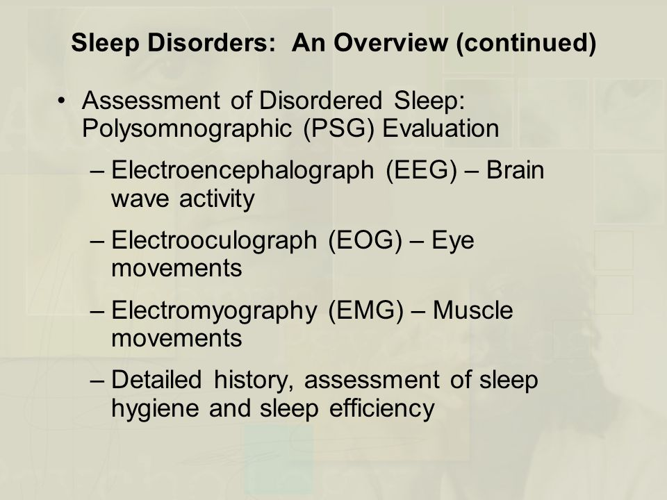 Sleep Disorders: An Overview (continued) Assessment of Disordered Sleep: Polysomnographic (PSG) Evaluation –Electroencephalograph (EEG) – Brain wave activity –Electrooculograph (EOG) – Eye movements –Electromyography (EMG) – Muscle movements –Detailed history, assessment of sleep hygiene and sleep efficiency