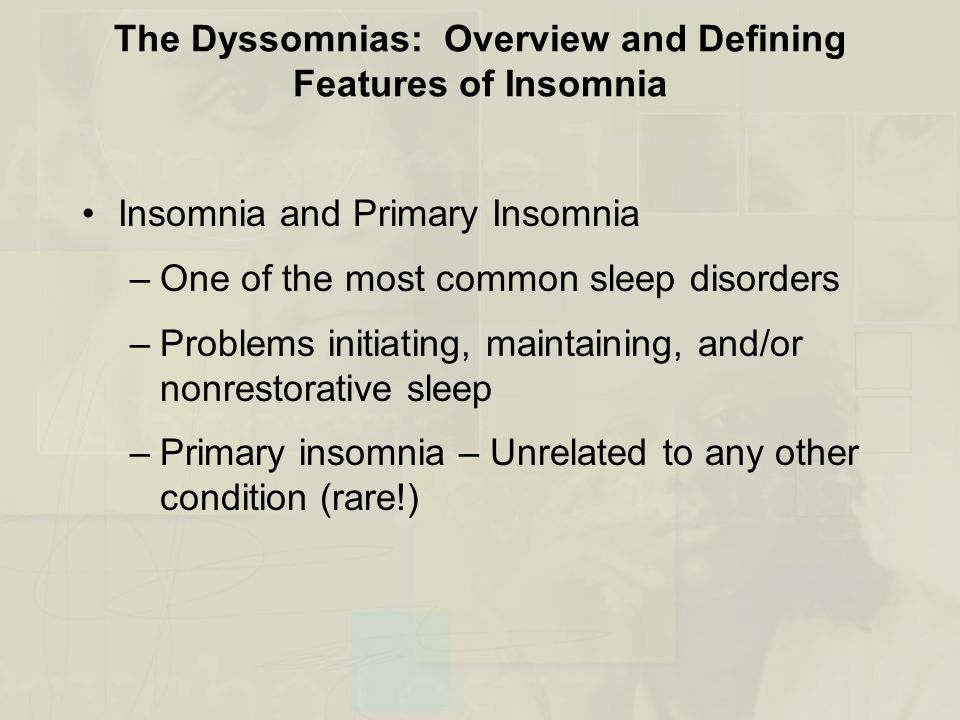 The Dyssomnias: Overview and Defining Features of Insomnia Insomnia and Primary Insomnia –One of the most common sleep disorders –Problems initiating, maintaining, and/or nonrestorative sleep –Primary insomnia – Unrelated to any other condition (rare!)