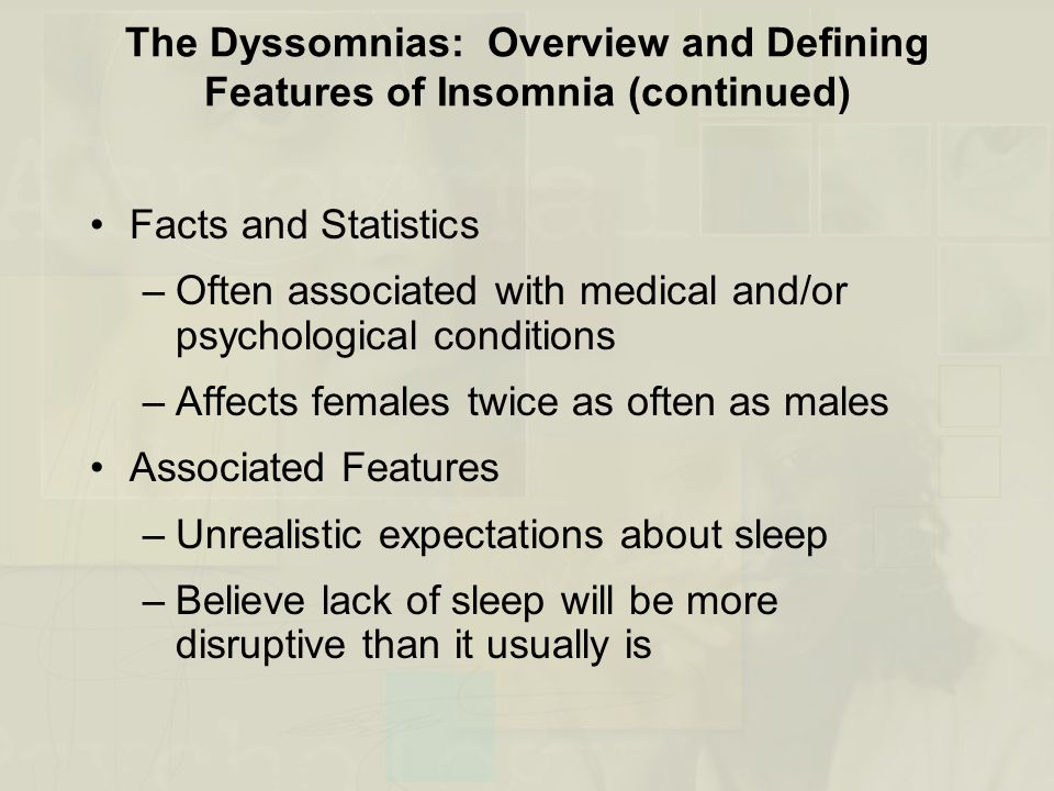 The Dyssomnias: Overview and Defining Features of Insomnia (continued) Facts and Statistics –Often associated with medical and/or psychological conditions –Affects females twice as often as males Associated Features –Unrealistic expectations about sleep –Believe lack of sleep will be more disruptive than it usually is