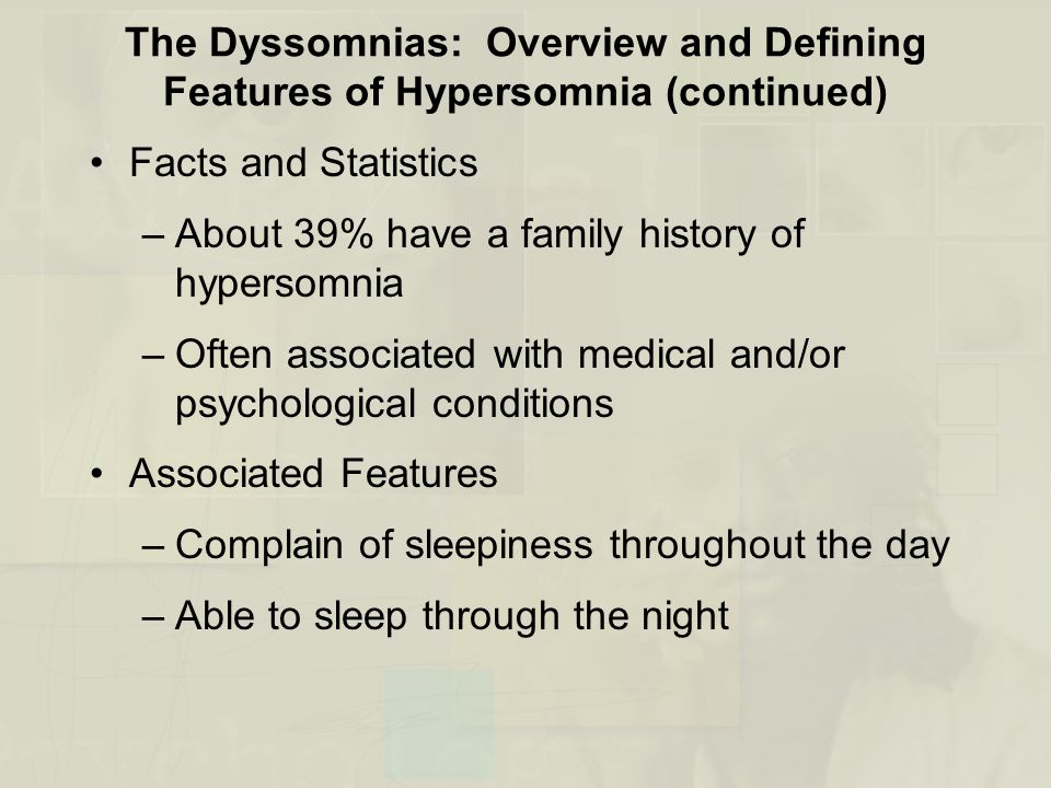 The Dyssomnias: Overview and Defining Features of Hypersomnia (continued) Facts and Statistics –About 39% have a family history of hypersomnia –Often associated with medical and/or psychological conditions Associated Features –Complain of sleepiness throughout the day –Able to sleep through the night