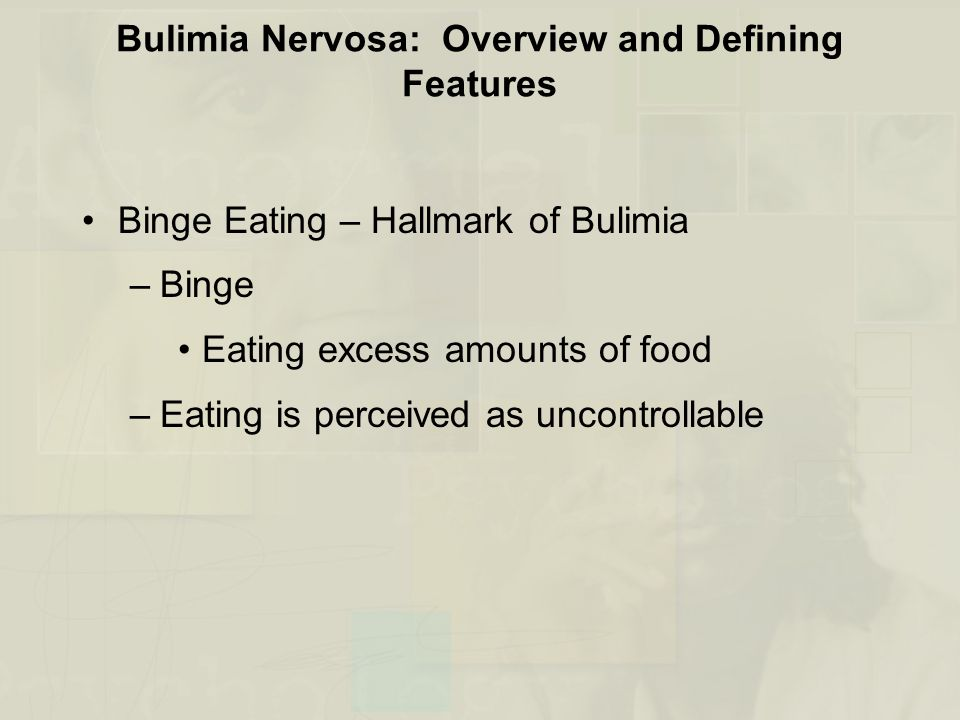 Bulimia Nervosa: Overview and Defining Features Binge Eating – Hallmark of Bulimia –Binge Eating excess amounts of food –Eating is perceived as uncontrollable